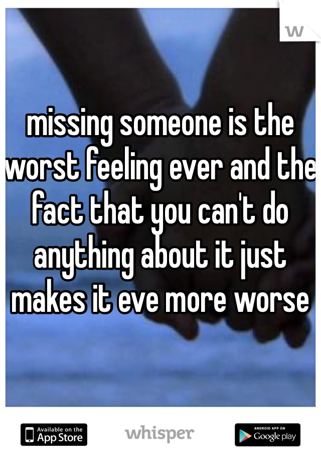 missing someone is the worst feeling ever and the fact that you can't do anything about it just makes it eve more worse