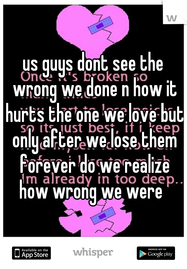 us guys dont see the wrong we done n how it hurts the one we love but only after we lose them forever do we realize how wrong we were