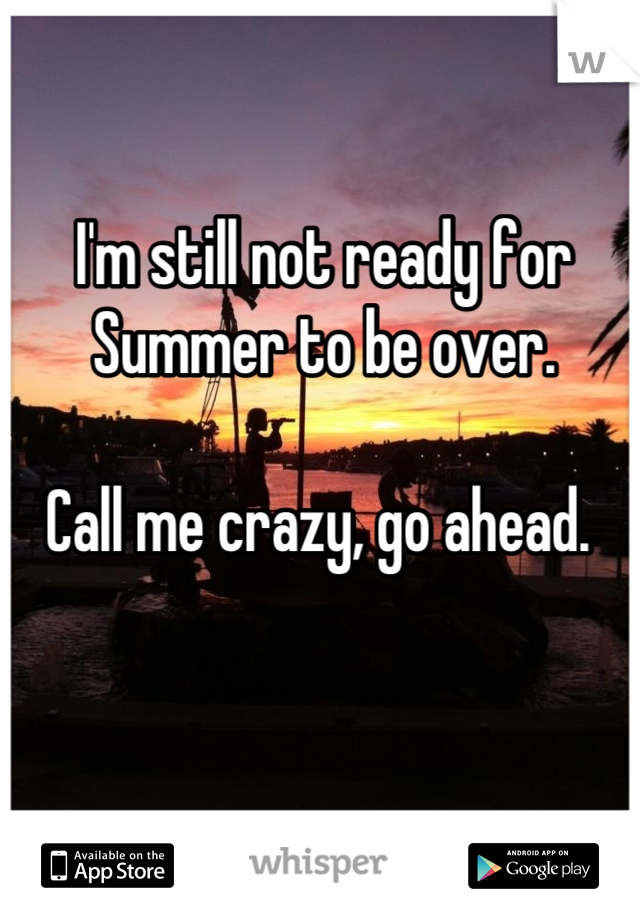 I'm still not ready for Summer to be over.   Call me crazy, go ahead.