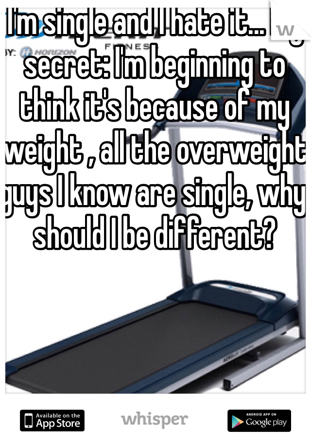 I'm single and I hate it... My secret: I'm beginning to think it's because of my weight , all the overweight guys I know are single, why should I be different?