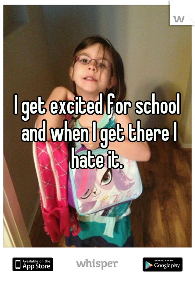 I get excited for school and when I get there I hate it.