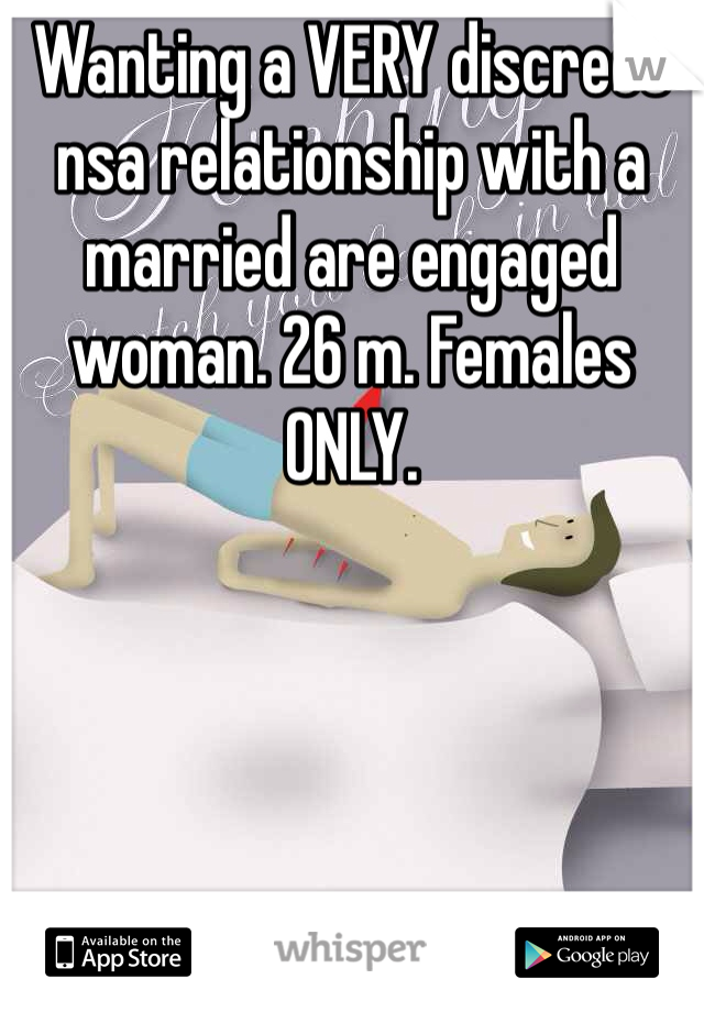 Wanting a VERY discreet nsa relationship with a married are engaged woman. 26 m. Females ONLY.