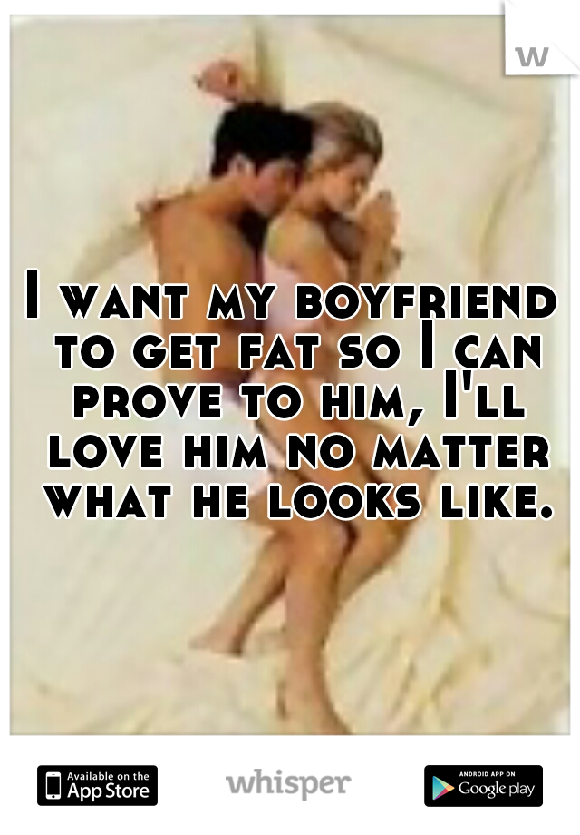 I want my boyfriend to get fat so I can prove to him, I'll love him no matter what he looks like.