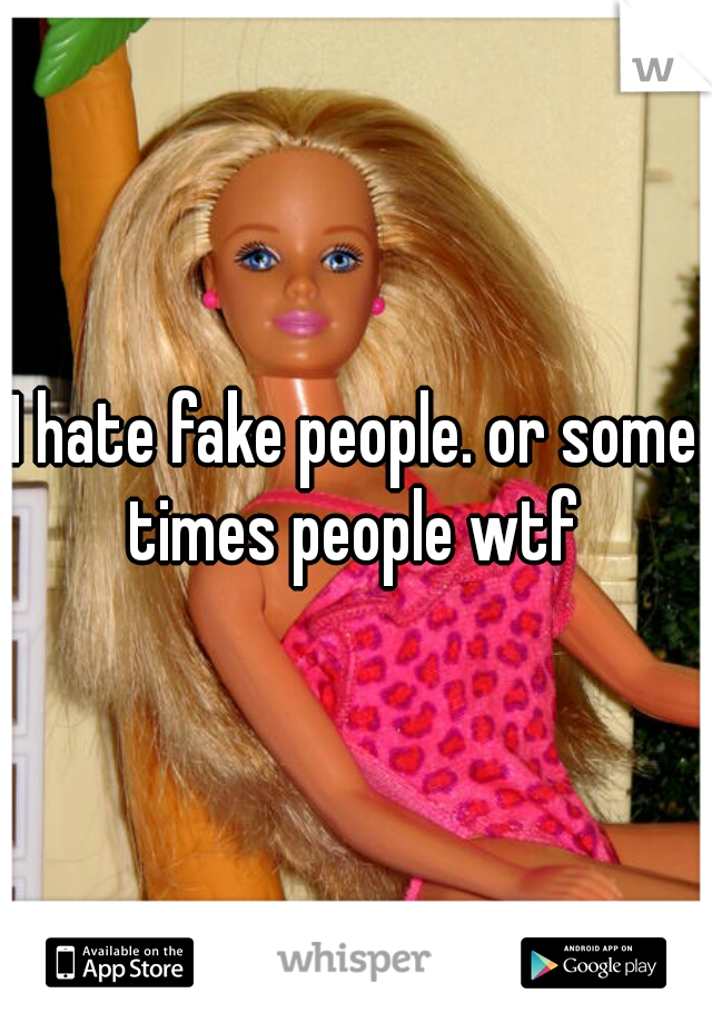 I hate fake people. or some times people wtf