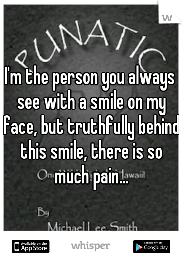 I'm the person you always see with a smile on my face, but truthfully behind this smile, there is so much pain...