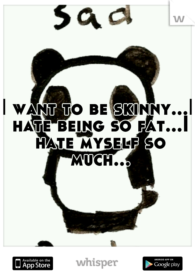 I want to be skinny...I hate being so fat...I hate myself so much...