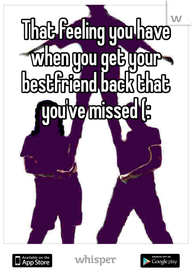 That feeling you have when you get your bestfriend back that you've missed (: