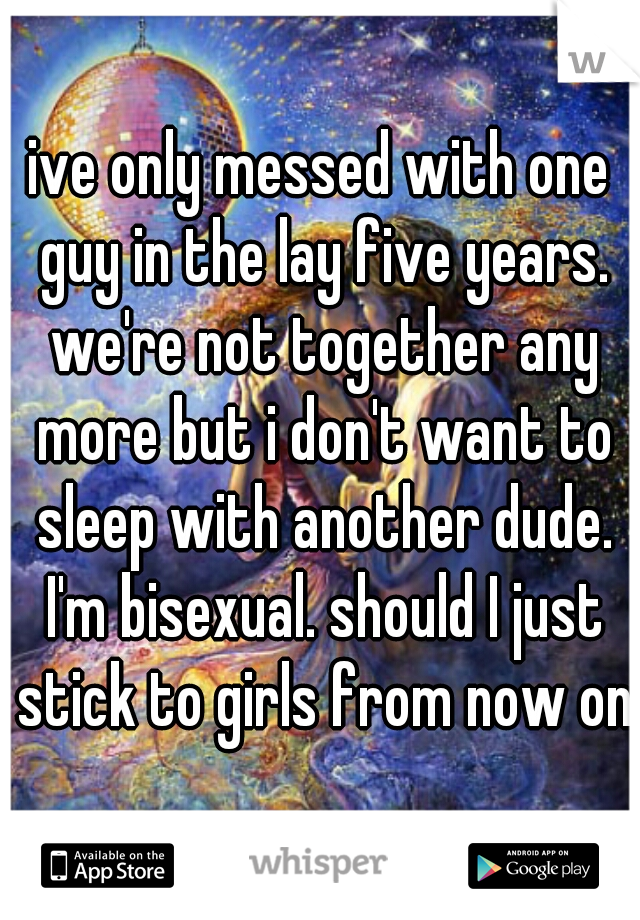 ive only messed with one guy in the lay five years. we're not together any more but i don't want to sleep with another dude. I'm bisexual. should I just stick to girls from now on?