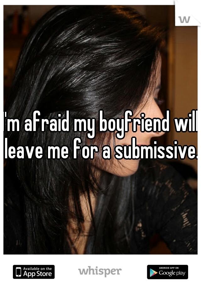 I'm afraid my boyfriend will leave me for a submissive.