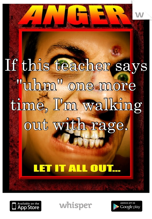 """If this teacher says """"uhm"""" one more time, I'm walking out with rage."""