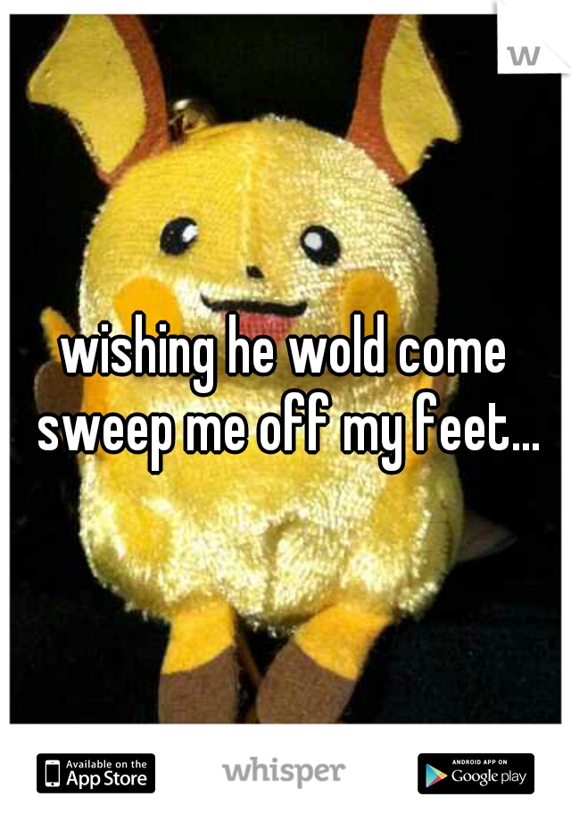 wishing he wold come sweep me off my feet...