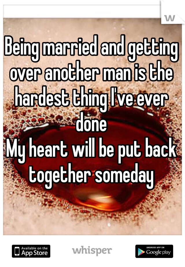 Being married and getting over another man is the hardest thing I've ever done  My heart will be put back together someday