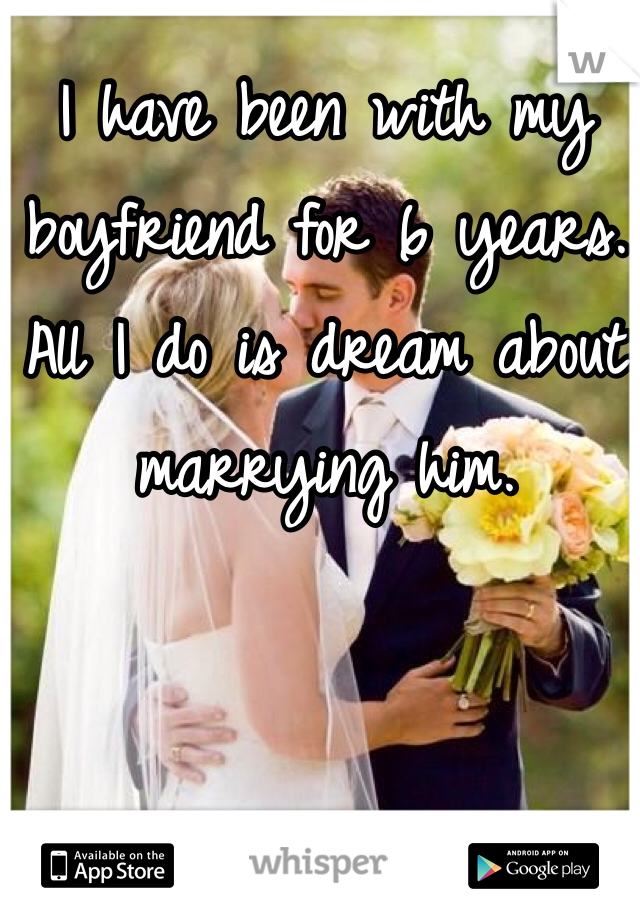 I have been with my boyfriend for 6 years. All I do is dream about marrying him.