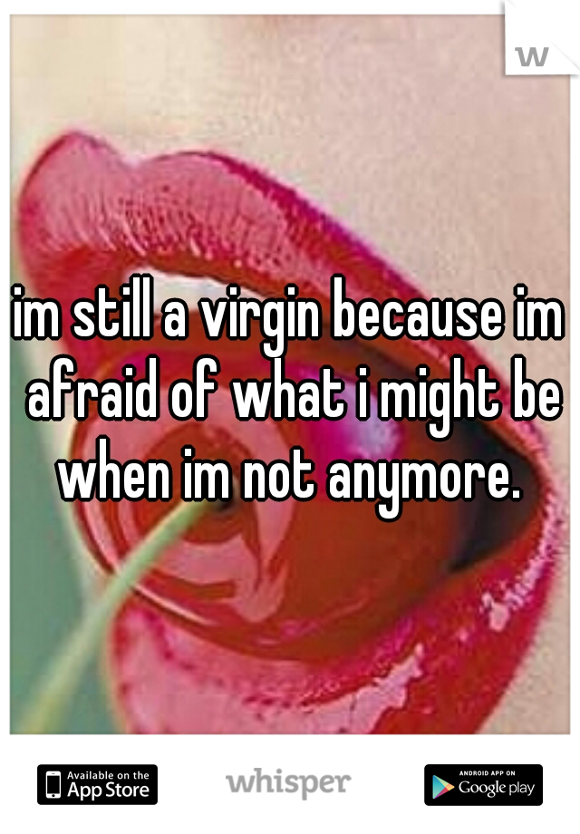 im still a virgin because im afraid of what i might be when im not anymore.