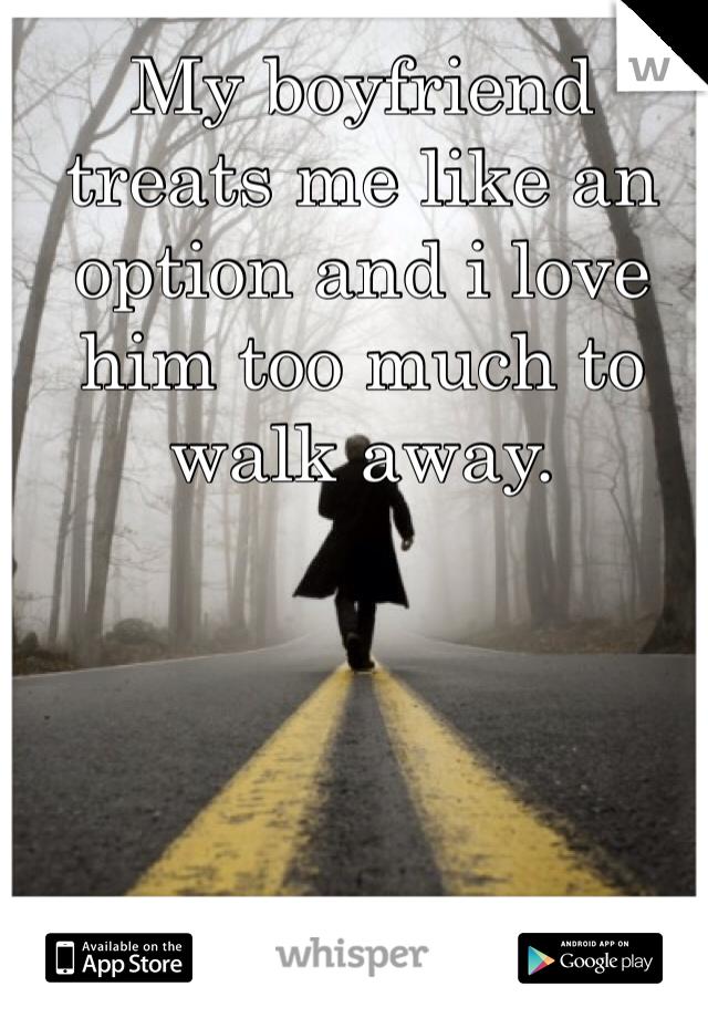 My boyfriend treats me like an option and i love him too much to walk away.