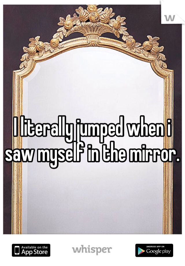 I literally jumped when i saw myself in the mirror.
