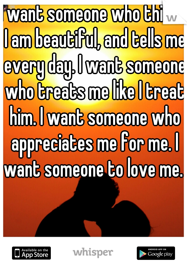 I want someone who thinks I am beautiful, and tells me every day. I want someone who treats me like I treat him. I want someone who appreciates me for me. I want someone to love me.