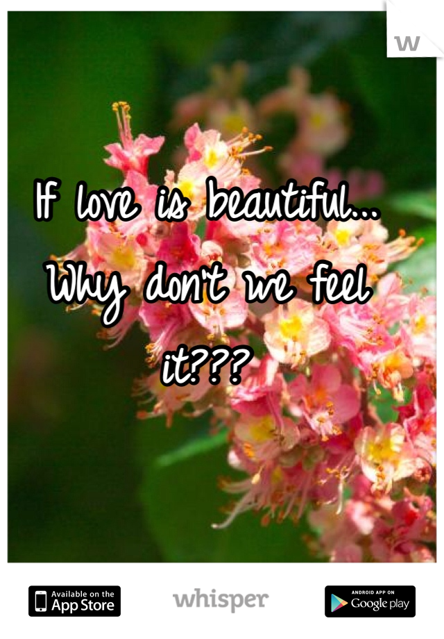 If love is beautiful... Why don't we feel it???
