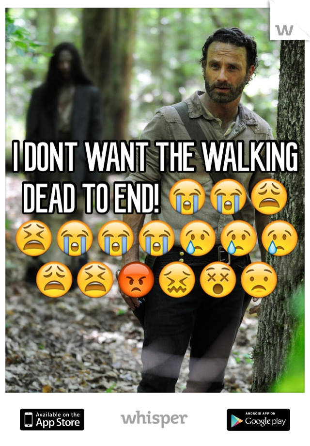 I DONT WANT THE WALKING DEAD TO END! 😭😭😩😫😭😭😭😢😢😢😩😫😡😖😵😟