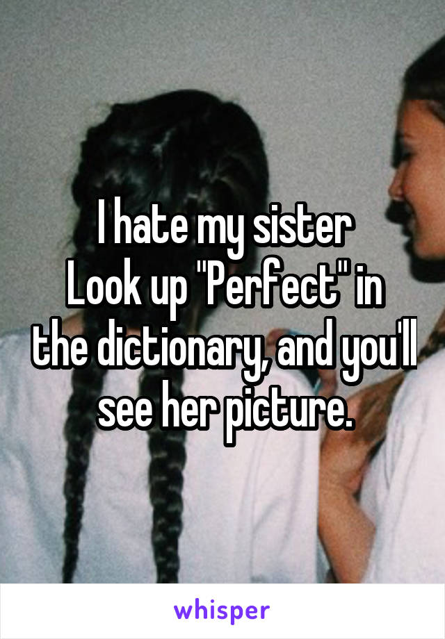 """I hate my sister Look up """"Perfect"""" in the dictionary, and you'll see her picture."""