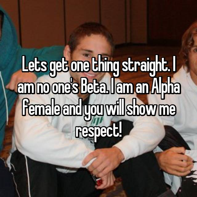 Lets get one thing straight. I am no one's Beta. I am an Alpha female and you will show me respect!