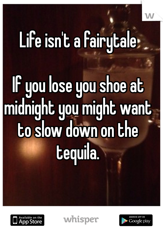Life isn't a fairytale  If you lose you shoe at midnight you might want to slow down on the tequila.