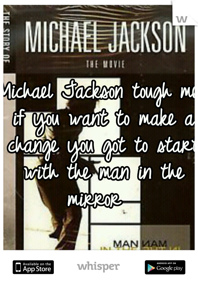 Michael Jackson tough me if you want to make a change you got to start with the man in the mirror