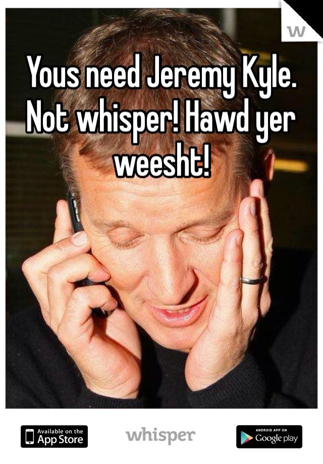 Yous need Jeremy Kyle. Not whisper! Hawd yer weesht!