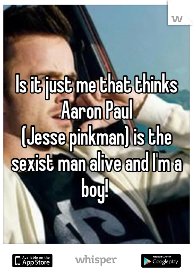 Is it just me that thinks Aaron Paul  (Jesse pinkman) is the sexist man alive and I'm a boy!