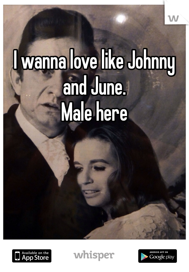 I wanna love like Johnny and June.  Male here