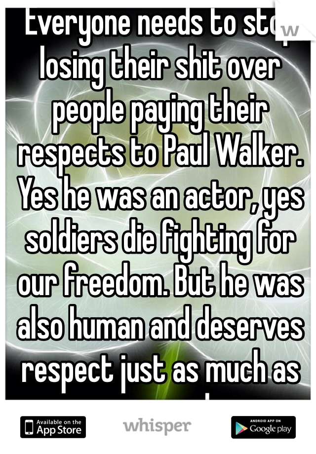 Everyone needs to stop losing their shit over people paying their respects to Paul Walker. Yes he was an actor, yes soldiers die fighting for our freedom. But he was also human and deserves respect just as much as everyone else.