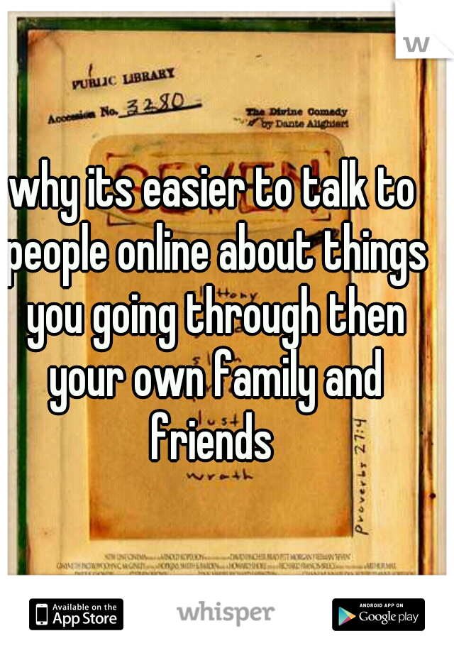 why its easier to talk to people online about things you going through then your own family and friends