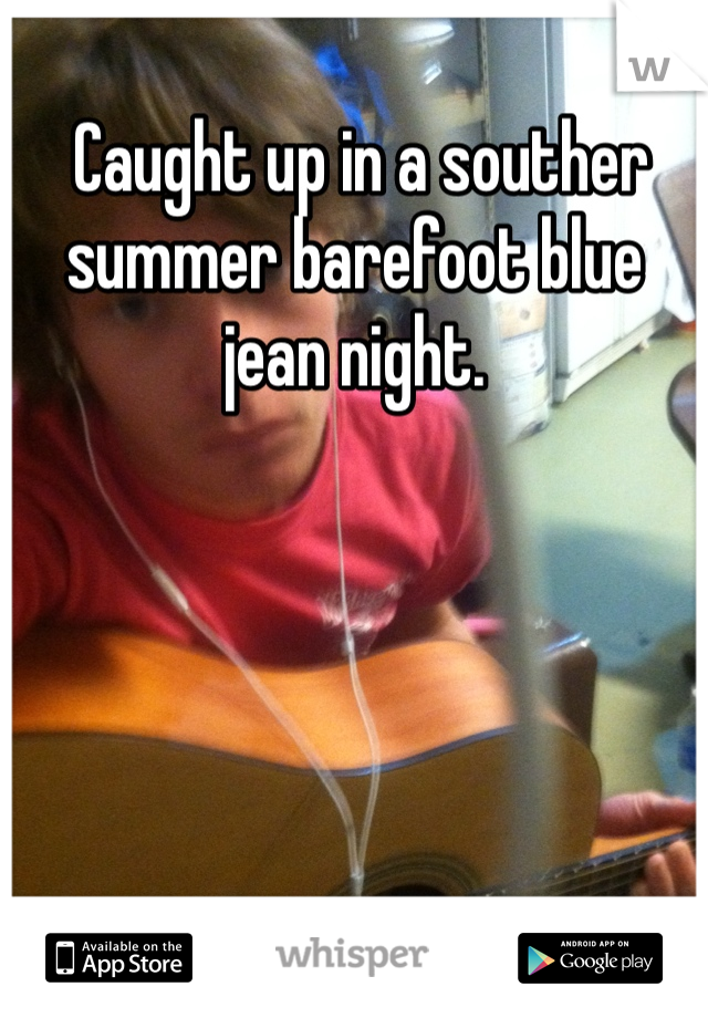 Caught up in a souther summer barefoot blue jean night.