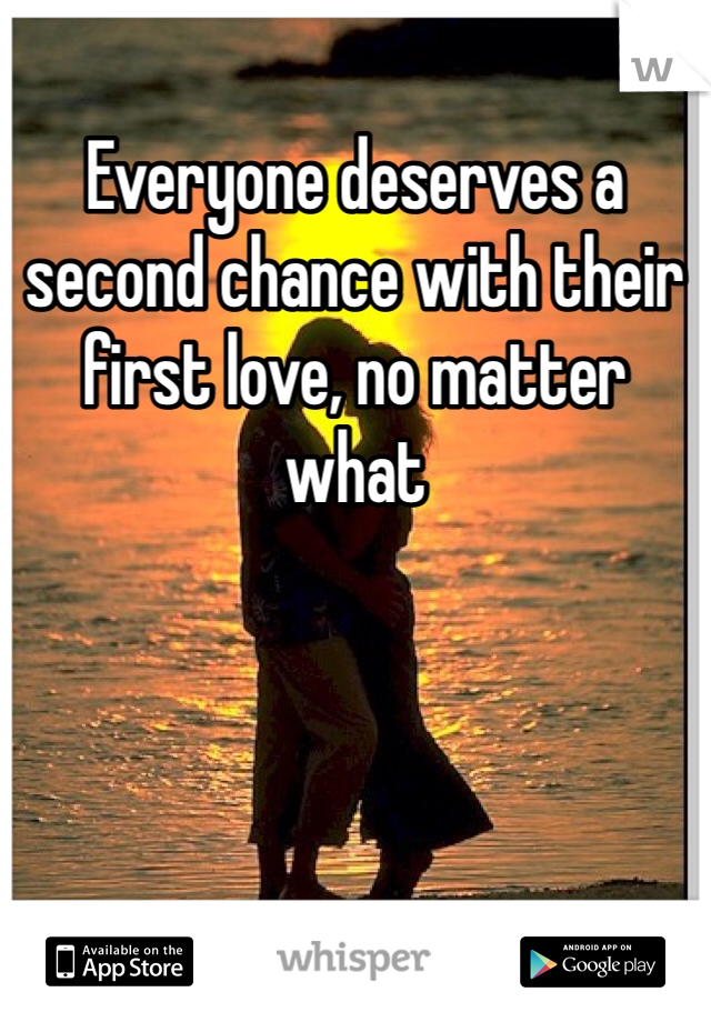 Everyone deserves a second chance with their first love, no matter what
