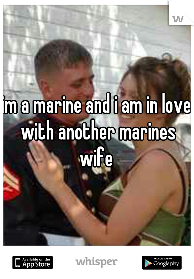 im a marine and i am in love with another marines wife