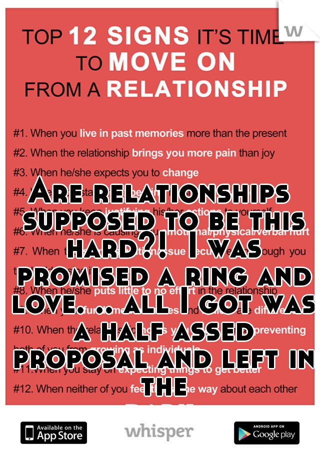 Are relationships supposed to be this hard?!  I was promised a ring and love. .. all I got was a half assed proposal and left in the dark...