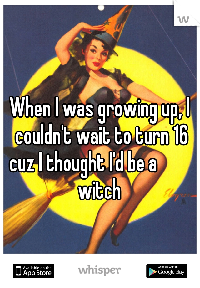 When I was growing up, I couldn't wait to turn 16 cuz I thought I'd be a          witch