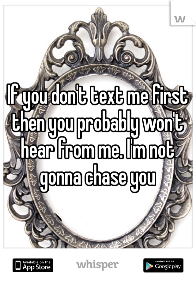 If you don't text me first then you probably won't hear from me. I'm not gonna chase you