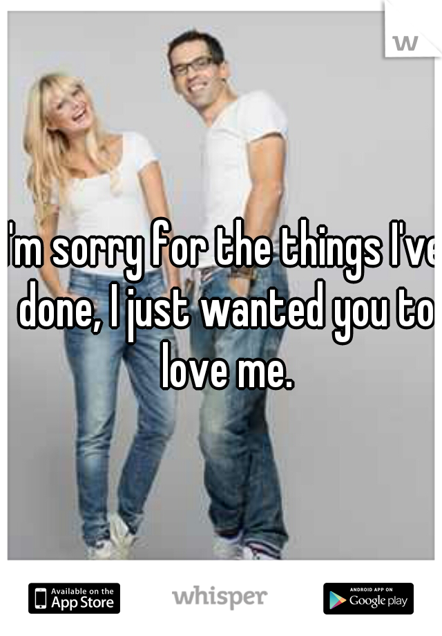I'm sorry for the things I've done, I just wanted you to love me.