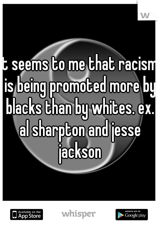 it seems to me that racism is being promoted more by blacks than by whites. ex. al sharpton and jesse jackson