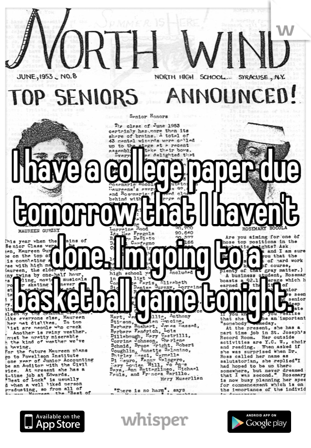 I have a college paper due tomorrow that I haven't done. I'm going to a basketball game tonight.