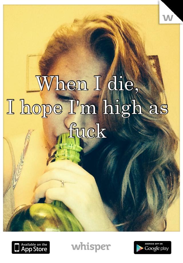 When I die,  I hope I'm high as fuck