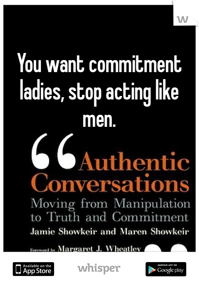 You want commitment ladies, stop acting like men.