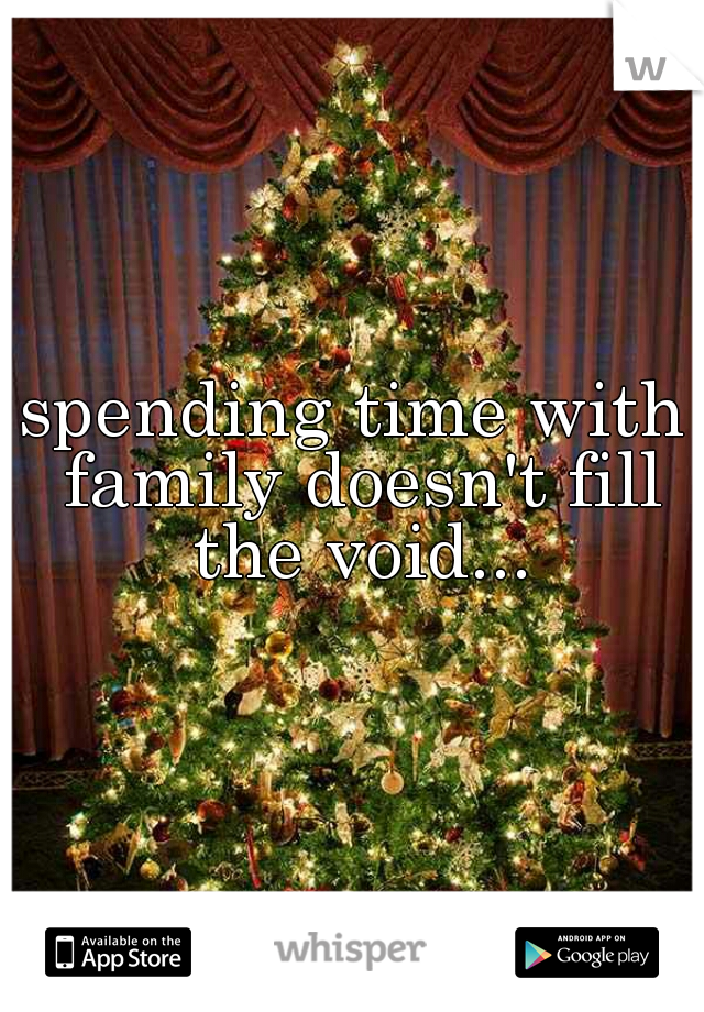 spending time with family doesn't fill the void...