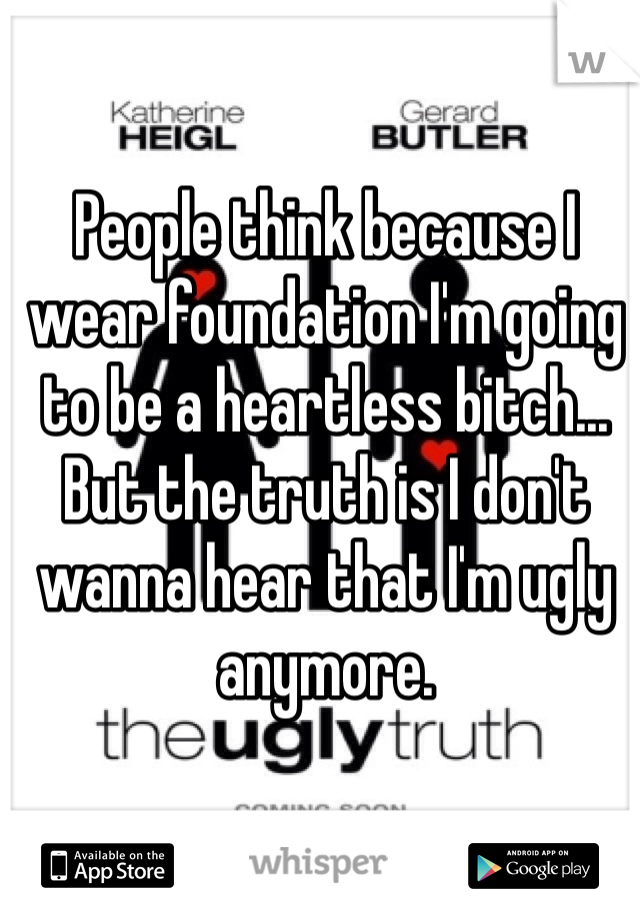 People think because I wear foundation I'm going to be a heartless bitch... But the truth is I don't wanna hear that I'm ugly anymore.