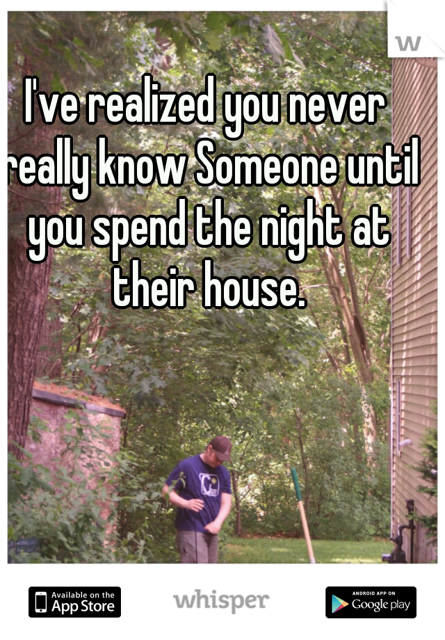I've realized you never really know Someone until you spend the night at their house.