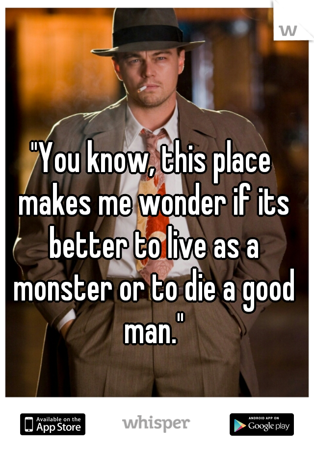 """""""You know, this place makes me wonder if its better to live as a monster or to die a good man."""""""