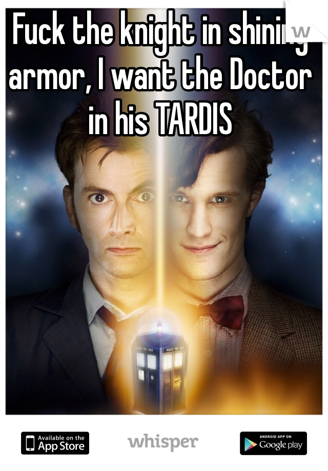 Fuck the knight in shining armor, I want the Doctor in his TARDIS