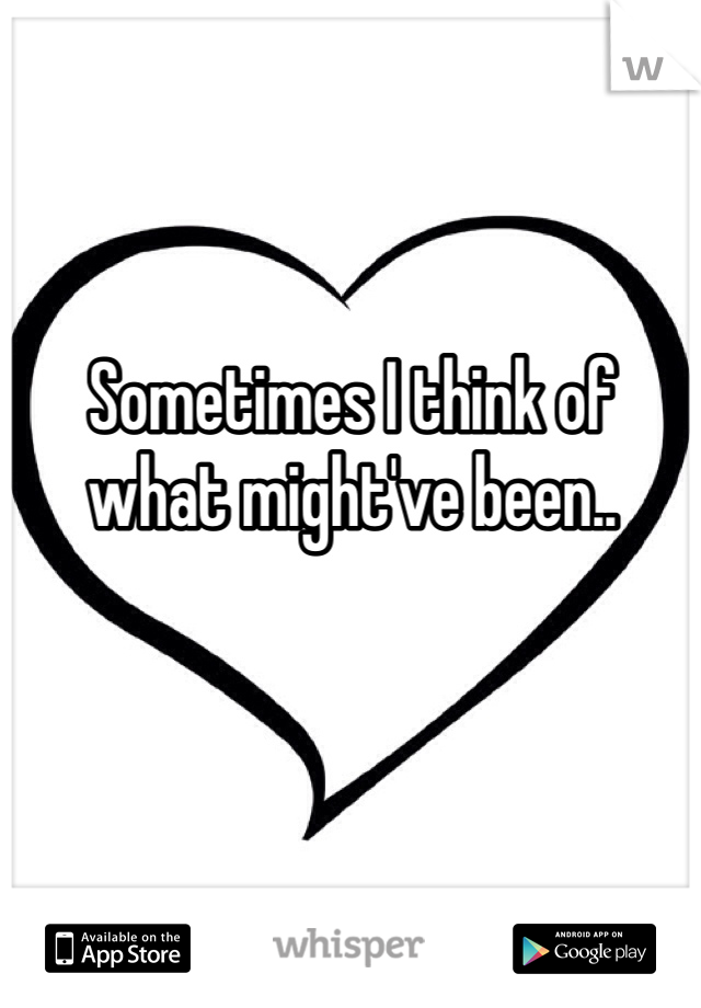 Sometimes I think of what might've been..