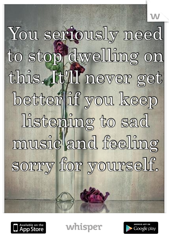 You seriously need to stop dwelling on this. It'll never get better if you keep listening to sad music and feeling sorry for yourself.